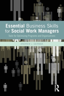 Essential Business Skills for Social Work Managers : Tools for Optimizing Programs and Organizations, Paperback / softback Book