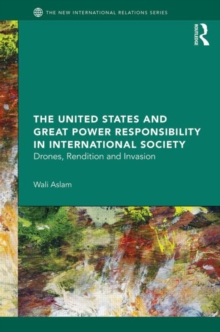 The United States and Great Power Responsibility in International Society : Drones, Rendition and Invasion, Hardback Book