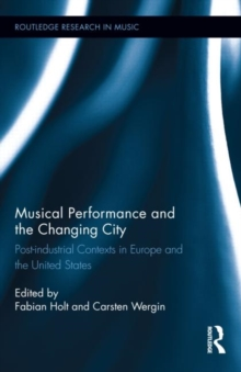 Musical Performance and the Changing City : Post-industrial Contexts in Europe and the United States, Hardback Book