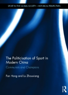 The Politicisation of Sport in Modern China : Communists and Champions, Hardback Book