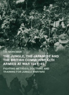 The Jungle, Japanese and the British Commonwealth Armies at War, 1941-45 : Fighting Methods, Doctrine and Training for Jungle Warfare, Paperback / softback Book