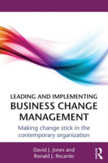 Leading and Implementing Business Change Management : Making Change Stick in the Contemporary Organization, Paperback / softback Book