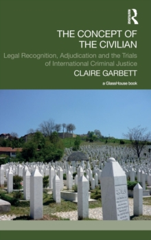 The Concept of the Civilian : Legal Recognition, Adjudication and the Trials of International Criminal Justice, Hardback Book