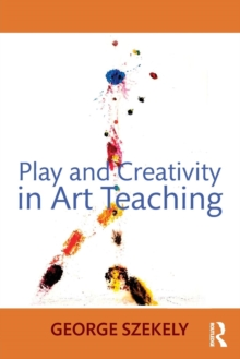 Play and Creativity in Art Teaching, Paperback / softback Book
