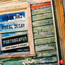 Urban and Rural Decay Photography : How to Capture the Beauty in the Blight, Paperback / softback Book
