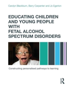 Educating Children and Young People with Fetal Alcohol Spectrum Disorders : Constructing Personalised Pathways to Learning, Paperback Book
