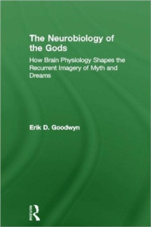 The Neurobiology of the Gods : How Brain Physiology Shapes the Recurrent Imagery of Myth and Dreams, Hardback Book