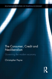 The Consumer, Credit and Neoliberalism : Governing the Modern Economy, Hardback Book