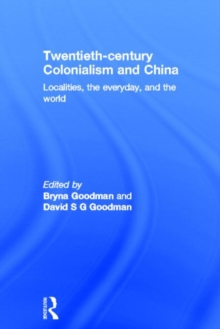 Twentieth Century Colonialism and China : Localities, the everyday, and the world, Hardback Book