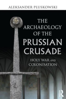 The Archaeology of the Prussian Crusade : Holy War and Colonisation, Paperback / softback Book