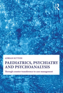 Paediatrics, Psychiatry and Psychoanalysis : Through counter-transference to case management, Paperback / softback Book