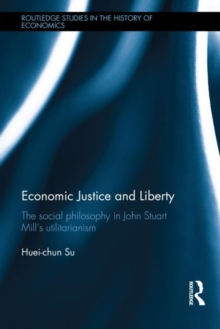 Economic Justice and Liberty : The Social Philosophy in John Stuart Mill's Utilitarianism, Hardback Book