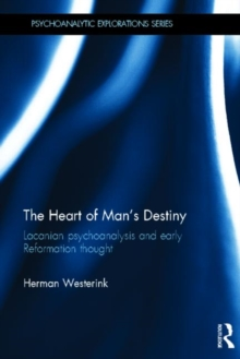The Heart of Man's Destiny : Lacanian Psychoanalysis and Early Reformation Thought, Hardback Book