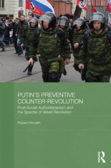 Putin's Preventive Counter-Revolution : Post-Soviet Authoritarianism and the Spectre of Velvet Revolution, Hardback Book