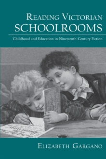 Reading Victorian Schoolrooms : Childhood and Education in Nineteenth-Century Fiction, Paperback / softback Book