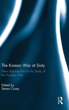 The Korean War at Sixty : New Approaches to the Study of the Korean War, Hardback Book