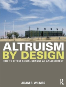 Altruism by Design : How To Effect Social Change as an Architect, Paperback / softback Book
