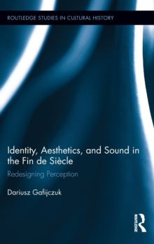 Identity, Aesthetics, and Sound in the Fin de Siecle : Redesigning Perception, Hardback Book