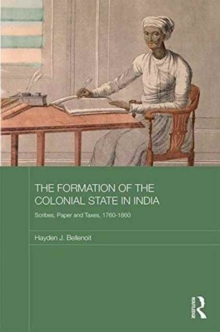 The Formation of the Colonial State in India : Scribes, Paper and Taxes, 1760-1860, Hardback Book