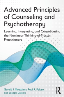 Advanced Principles of Counseling and Psychotherapy : Learning, Integrating, and Consolidating the Nonlinear Thinking of Master Practitioners, Paperback / softback Book
