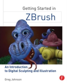 Getting Started in ZBrush : An Introduction to Digital Sculpting and Illustration, Paperback / softback Book