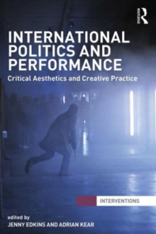 International Politics and Performance : Critical Aesthetics and Creative Practice, Paperback / softback Book