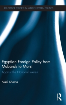Egyptian Foreign Policy From Mubarak to Morsi : Against the National Interest, Hardback Book