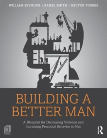 Building a Better Man : A Blueprint for Decreasing Violence and Increasing Prosocial Behavior in Men, Paperback / softback Book