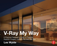 V-Ray My Way : A Practical Designer's Guide to Creating Realistic Imagery Using V-Ray & 3ds Max, Paperback / softback Book