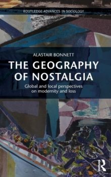 The Geography of Nostalgia : Global and Local Perspectives on Modernity and Loss, Hardback Book