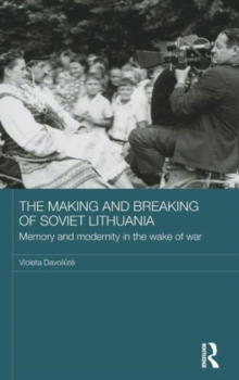 The Making and Breaking of Soviet Lithuania : Memory and Modernity in the Wake of War, Hardback Book
