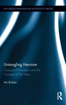 Untangling Heroism : Classical Philosophy and the Concept of the Hero, Hardback Book