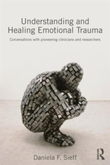 Understanding and Healing Emotional Trauma : Conversations with pioneering clinicians and researchers, Paperback Book