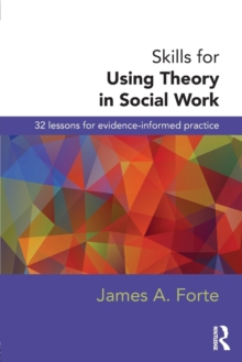Skills for Using Theory in Social Work : 32 Lessons for Evidence-Informed Practice, Paperback Book