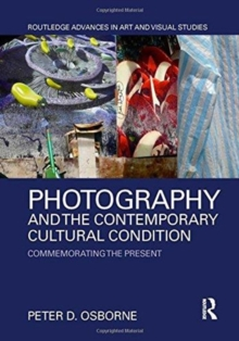Photography and the Contemporary Cultural Condition : Commemorating the Present, Hardback Book