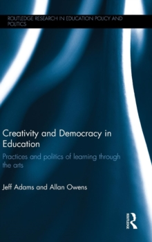 Creativity and Democracy in Education : Practices and Politics of Learning Through the Arts, Hardback Book