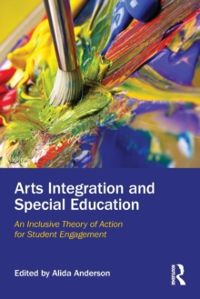 Arts Integration and Special Education : An Inclusive Theory of Action for Student Engagement, Paperback / softback Book