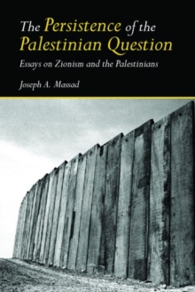 The Persistence of the Palestinian Question : Essays on Zionism and the Palestinians, Paperback / softback Book