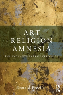 Art, Religion, Amnesia : The Enchantments of Credulity, Paperback / softback Book