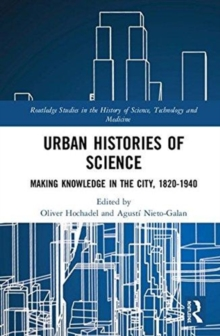 Urban Histories of Science : Making Knowledge in the City, 1820-1940, Hardback Book