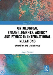 Ontological Entanglements, Agency and Ethics in International Relations : Exploring the Crossroads, Hardback Book