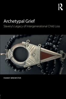 Archetypal Grief : Slavery's Legacy of Intergenerational Child Loss, Paperback / softback Book