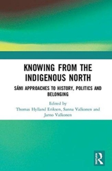 Knowing from the Indigenous North : Sami Approaches to History, Politics and Belonging, Hardback Book