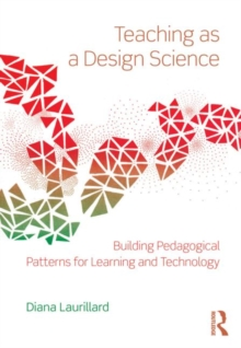 Teaching as a Design Science : Building Pedagogical Patterns for Learning and Technology, Paperback Book