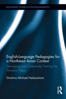 English Language Pedagogies for a Northeast Asian Context : Developing and Contextually Framing the Transition Theory, Hardback Book