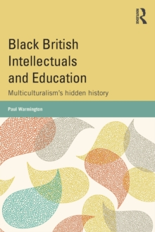 Black British Intellectuals and Education : Multiculturalism's hidden history, Paperback / softback Book