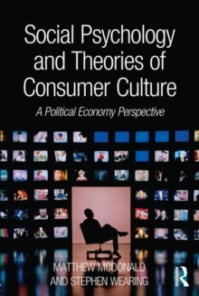 Social Psychology and Theories of Consumer Culture : A Political Economy Perspective, Paperback / softback Book