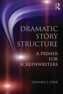 Dramatic Story Structure : A Primer for Screenwriters, Paperback Book