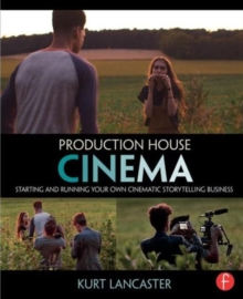 Production House Cinema : Starting and Running Your Own Cinematic Storytelling Business, Paperback / softback Book