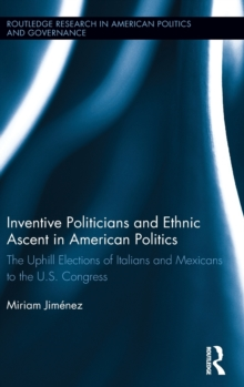 Inventive Politicians and Ethnic Ascent in American Politics : The Uphill Elections of Italians and Mexicans to the U.S. Congress, Hardback Book